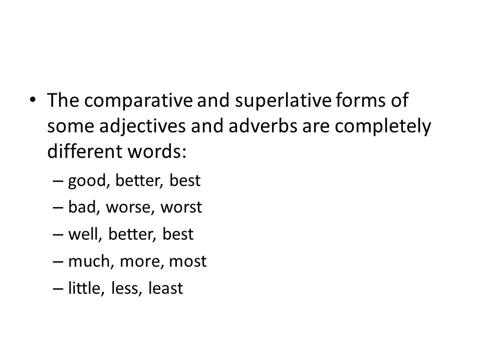 The comparative and superlative forms of some adjectives and adverbs are completely different words: