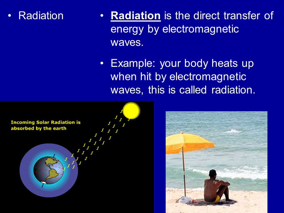 Radiation Radiation is the direct transfer of energy by electromagnetic waves.