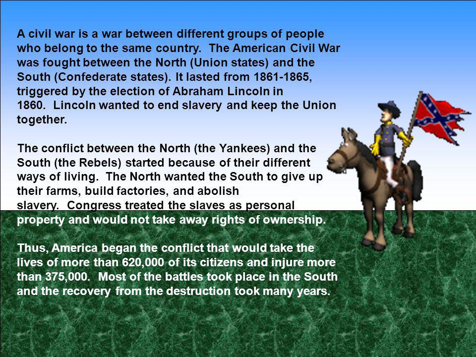 A civil war is a war between different groups of people who belong to the same country. The American Civil War was fought between the North (Union states) and the South (Confederate states).