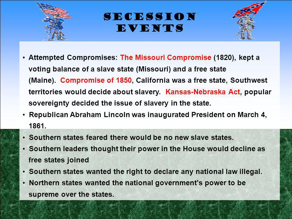 Secession Events Attempted Compromises: The Missouri Compromise (1820), kept a. voting balance of a slave state (Missouri) and a free state.