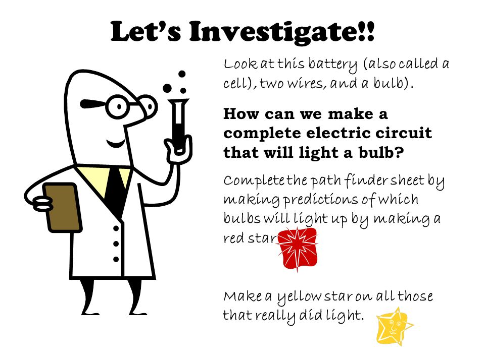 Let's Investigate!! Look at this battery (also called a cell), two wires, and a bulb).