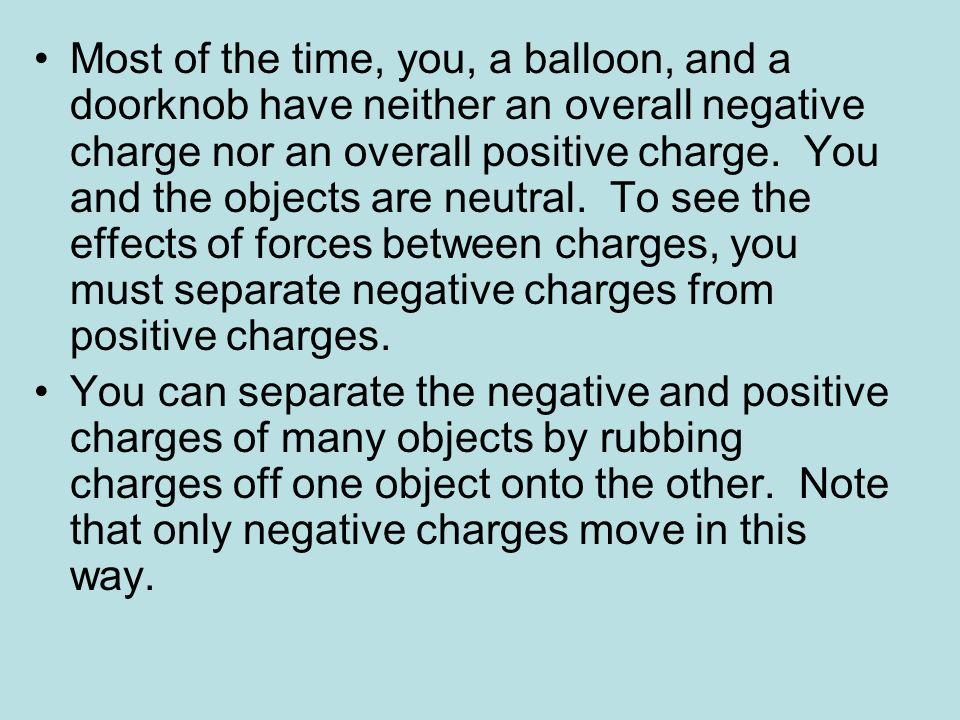 Most of the time, you, a balloon, and a doorknob have neither an overall negative charge nor an overall positive charge. You and the objects are neutral. To see the effects of forces between charges, you must separate negative charges from positive charges.