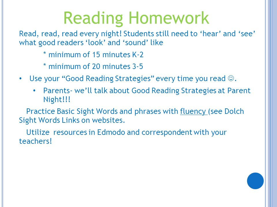 Reading HomeworkRead, read, read every night! Students still need to 'hear' and 'see' what good readers 'look' and 'sound' like.