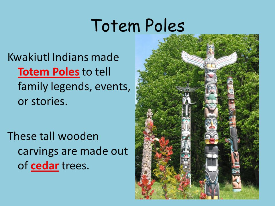 Totem Poles Kwakiutl Indians made Totem Poles to tell family legends, events, or stories.