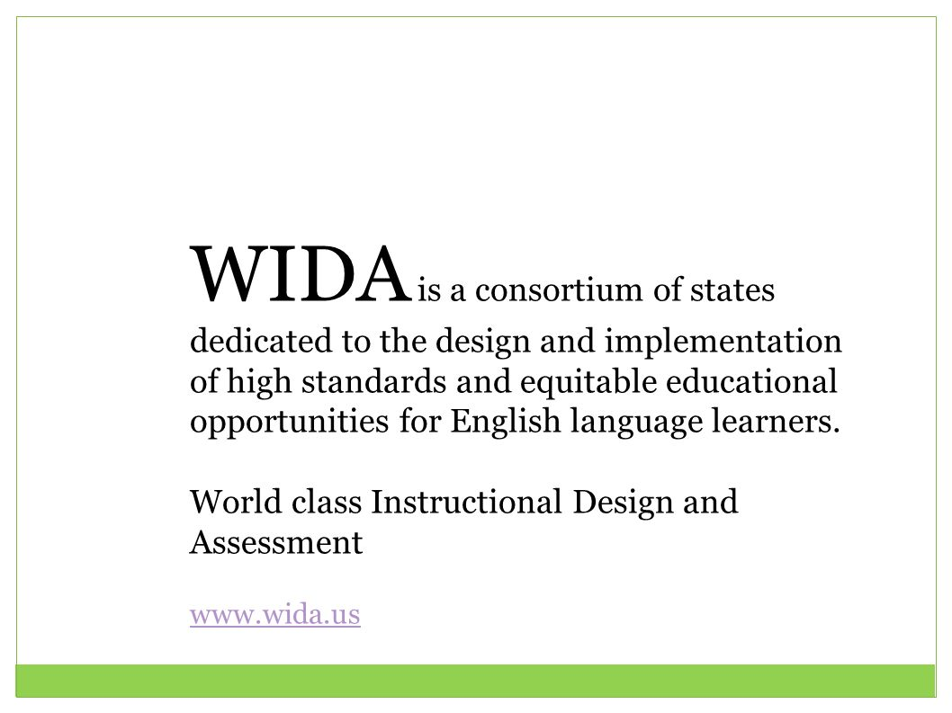 WIDA is a consortium of states dedicated to the design and implementation of high standards and equitable educational opportunities for English language learners.
