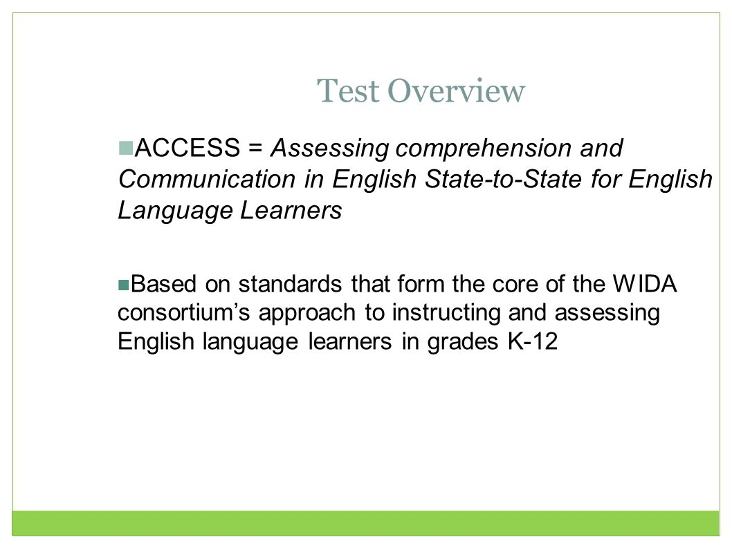 Test Overview ACCESS = Assessing comprehension and Communication in English State-to-State for English Language Learners.