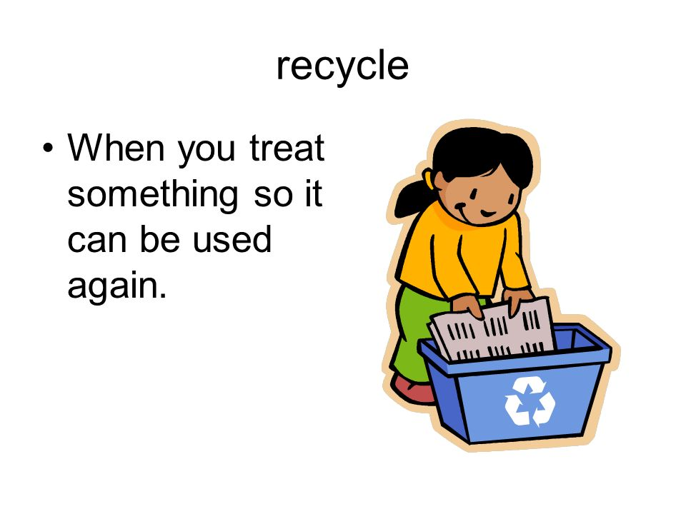 recycle When you treat something so it can be used again.