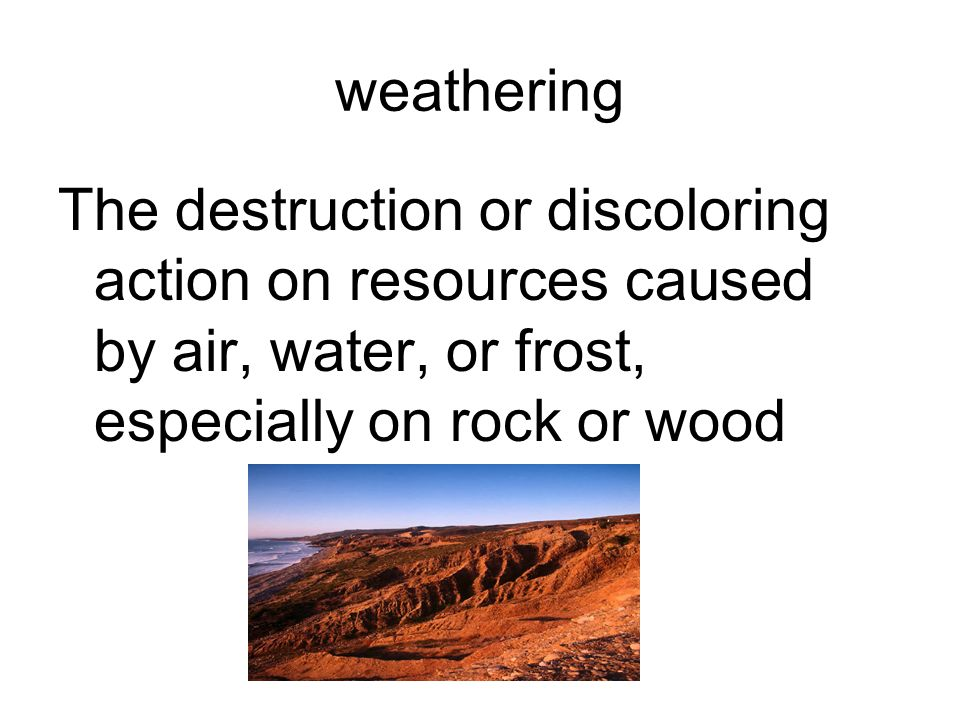 weathering The destruction or discoloring action on resources caused by air, water, or frost, especially on rock or wood.