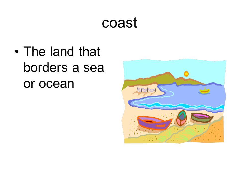 coast The land that borders a sea or ocean