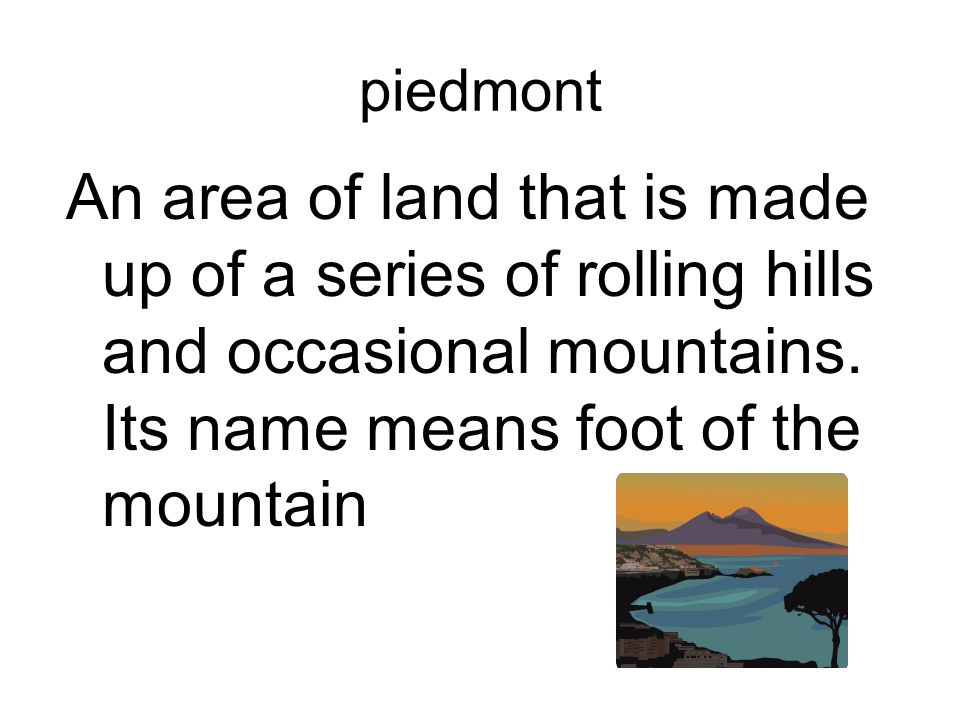 piedmont An area of land that is made up of a series of rolling hills and occasional mountains.