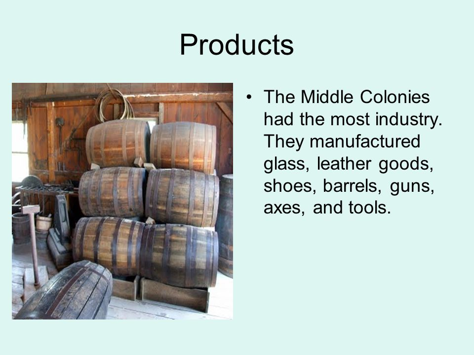 Products The Middle Colonies had the most industry.