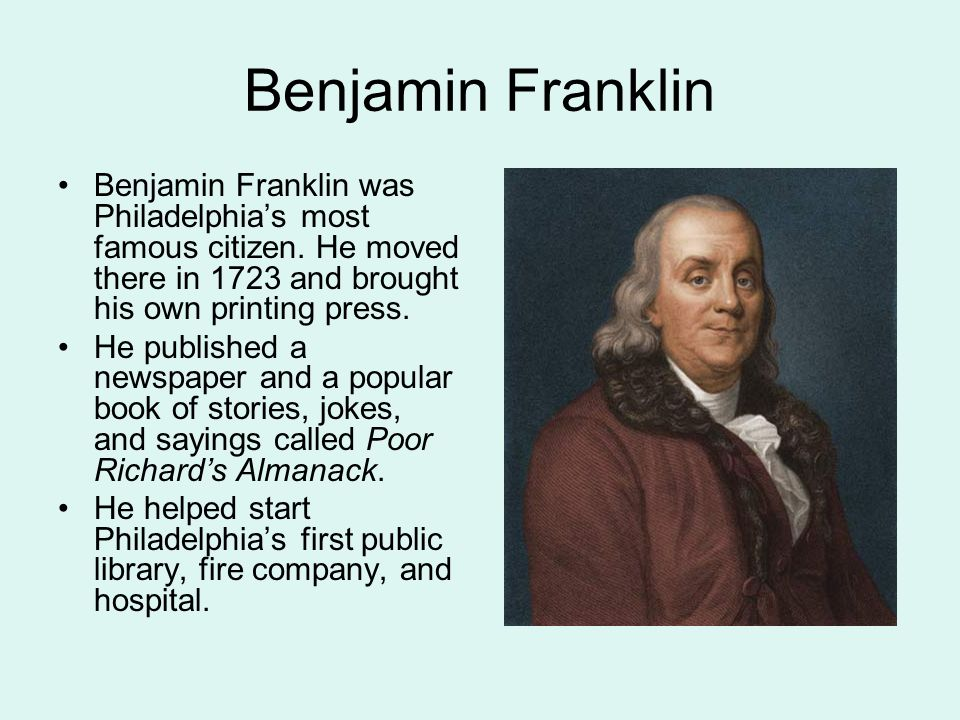 Benjamin Franklin Benjamin Franklin was Philadelphia's most famous citizen. He moved there in 1723 and brought his own printing press.