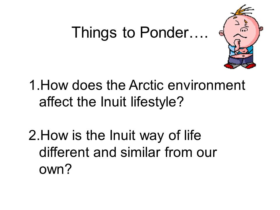 Things to Ponder…. How does the Arctic environment affect the Inuit lifestyle.