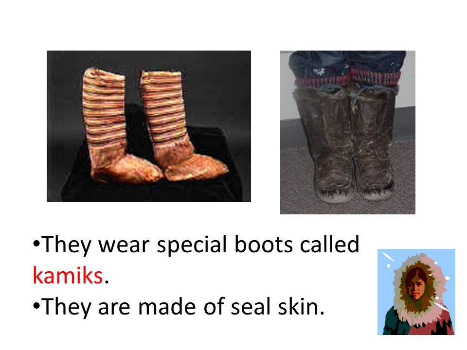 They wear special boots called kamiks.