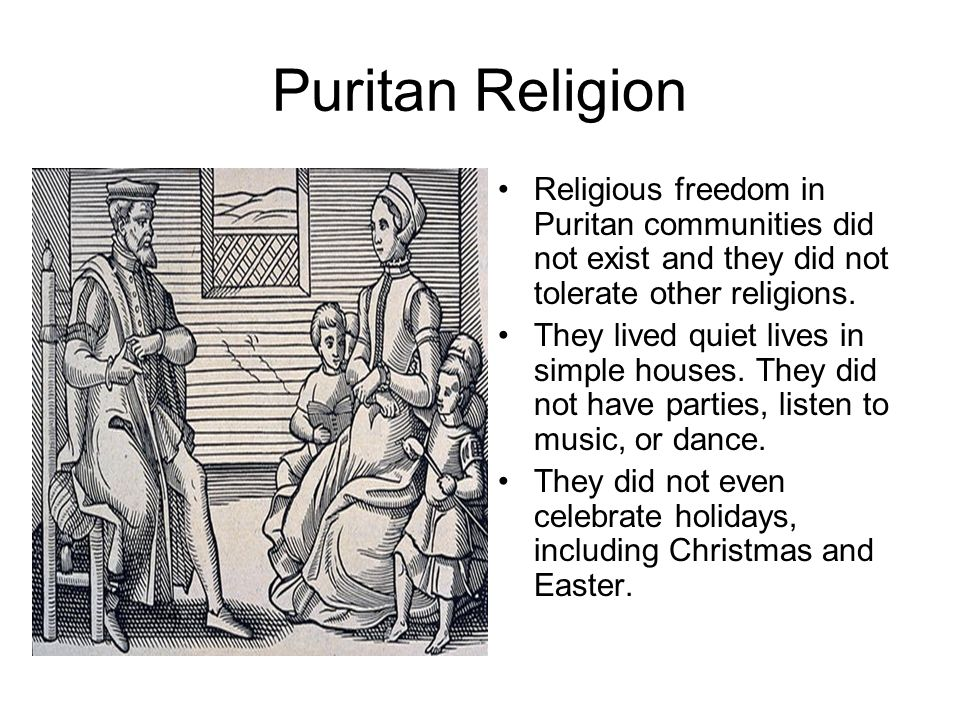 Puritan Religion Religious freedom in Puritan communities did not exist and they did not tolerate other religions.