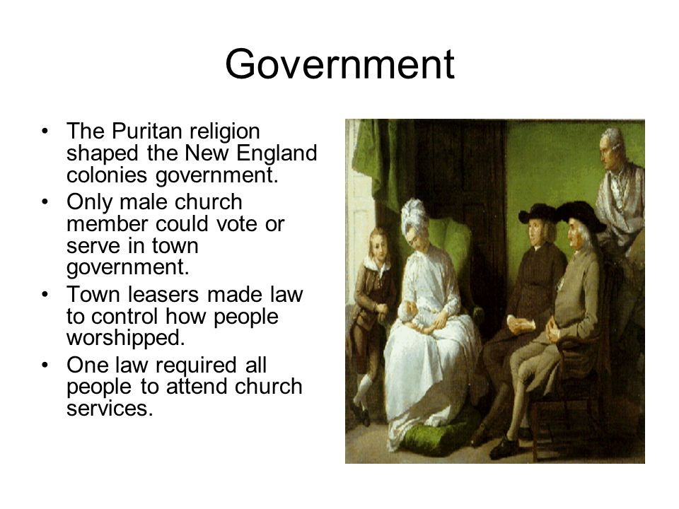 Government The Puritan religion shaped the New England colonies government. Only male church member could vote or serve in town government.