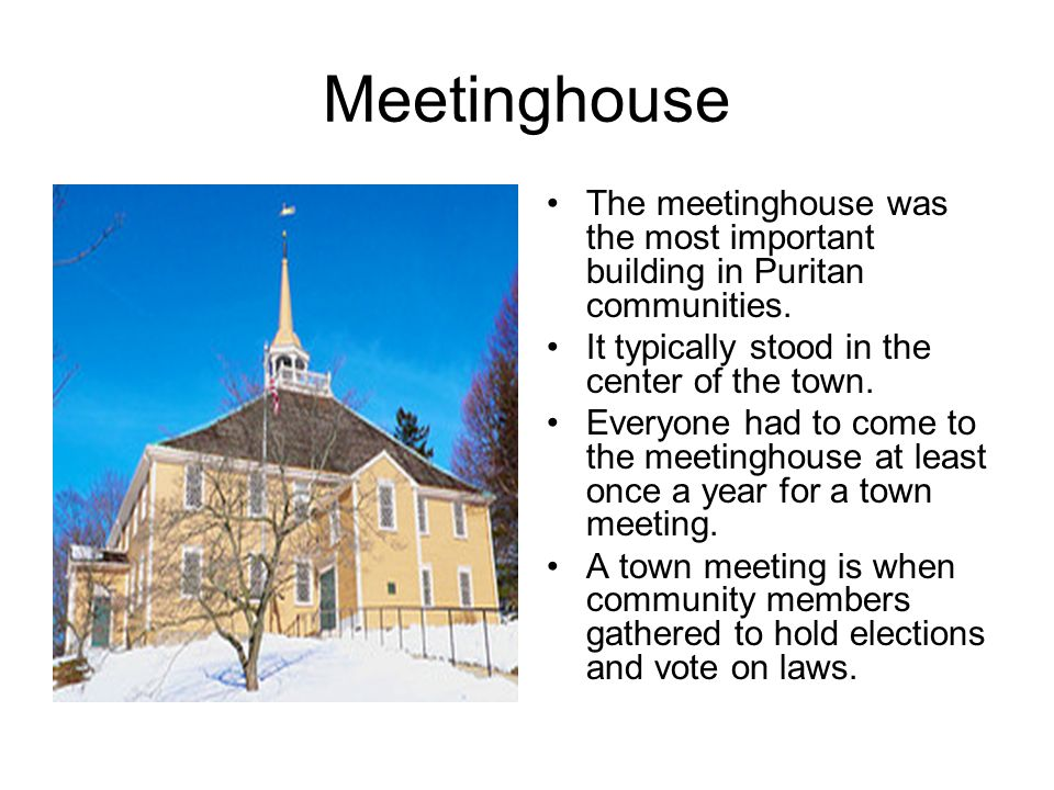 Meetinghouse The meetinghouse was the most important building in Puritan communities. It typically stood in the center of the town.