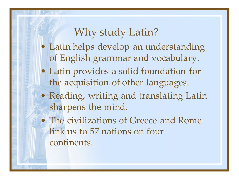 Why study Latin Latin helps develop an understanding of English grammar and vocabulary.