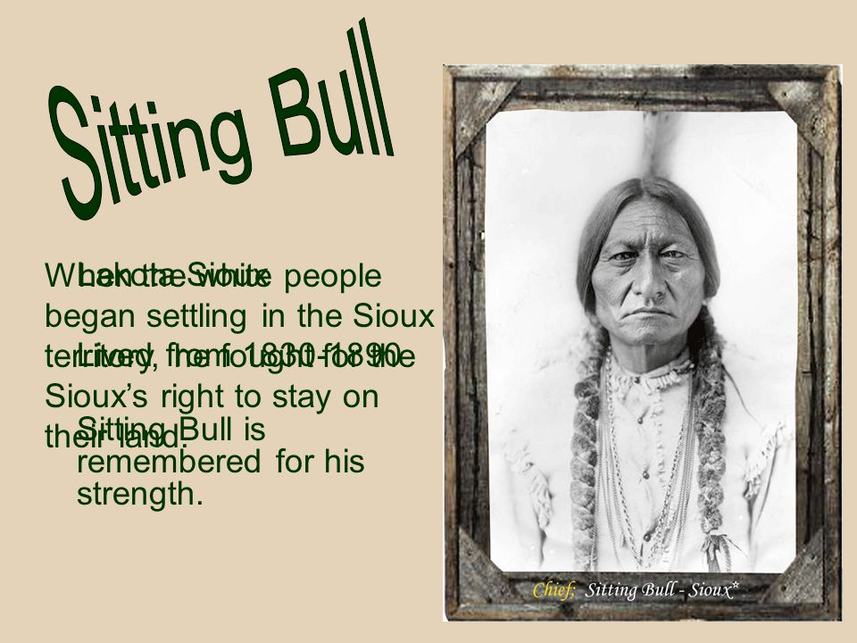 Sitting Bull When the white people began settling in the Sioux territory, he fought for the Sioux's right to stay on their land.