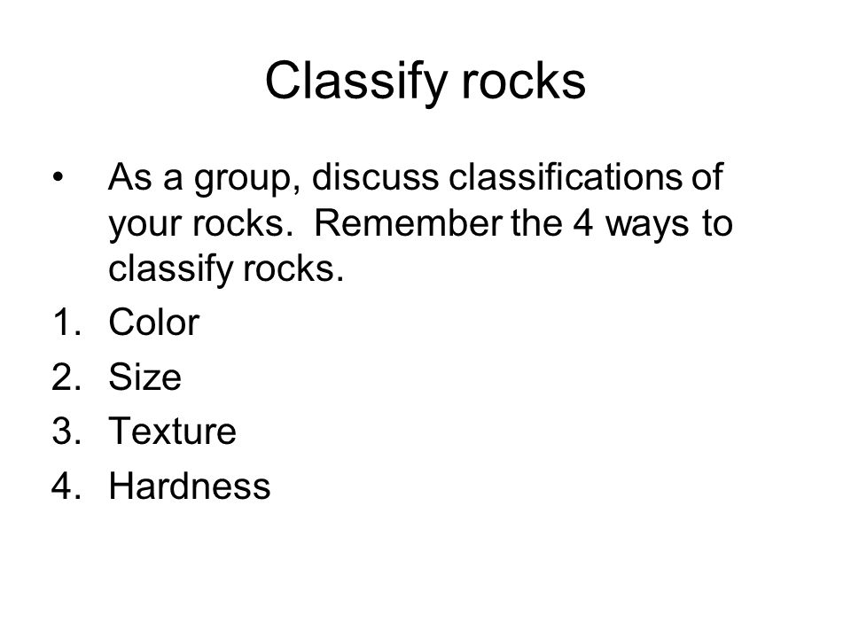 Classify rocks As a group, discuss classifications of your rocks. Remember the 4 ways to classify rocks.