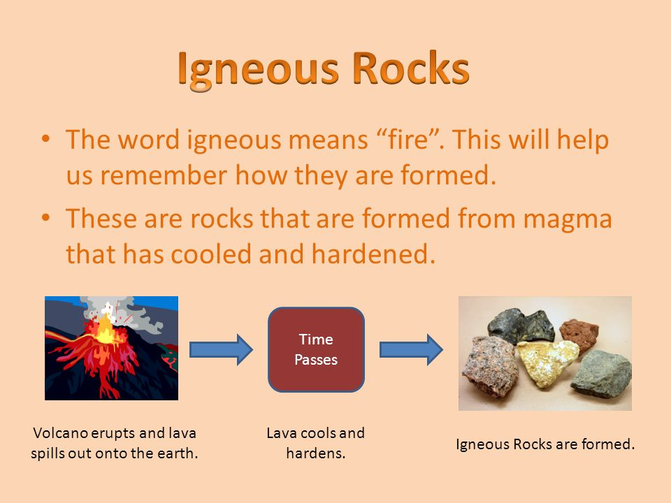 Igneous Rocks The word igneous means fire . This will help us remember how they are formed.