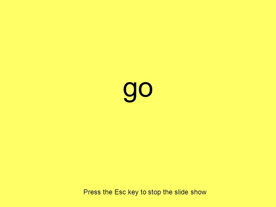 go Press the Esc key to stop the slide show