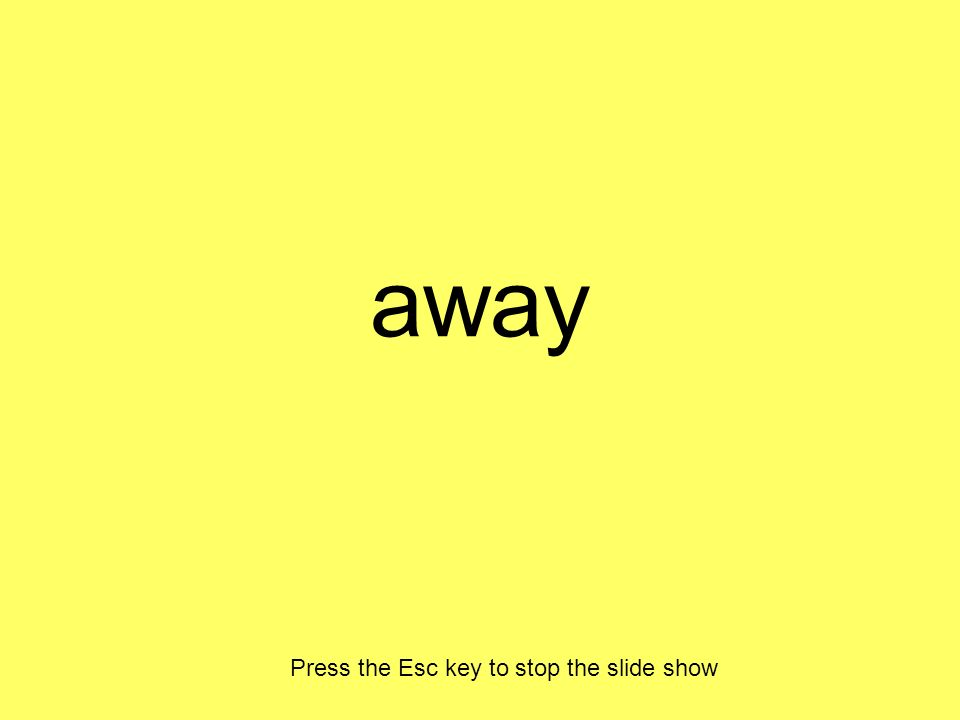 away Press the Esc key to stop the slide show