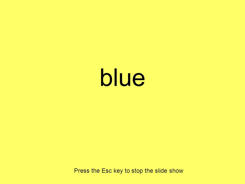 blue Press the Esc key to stop the slide show