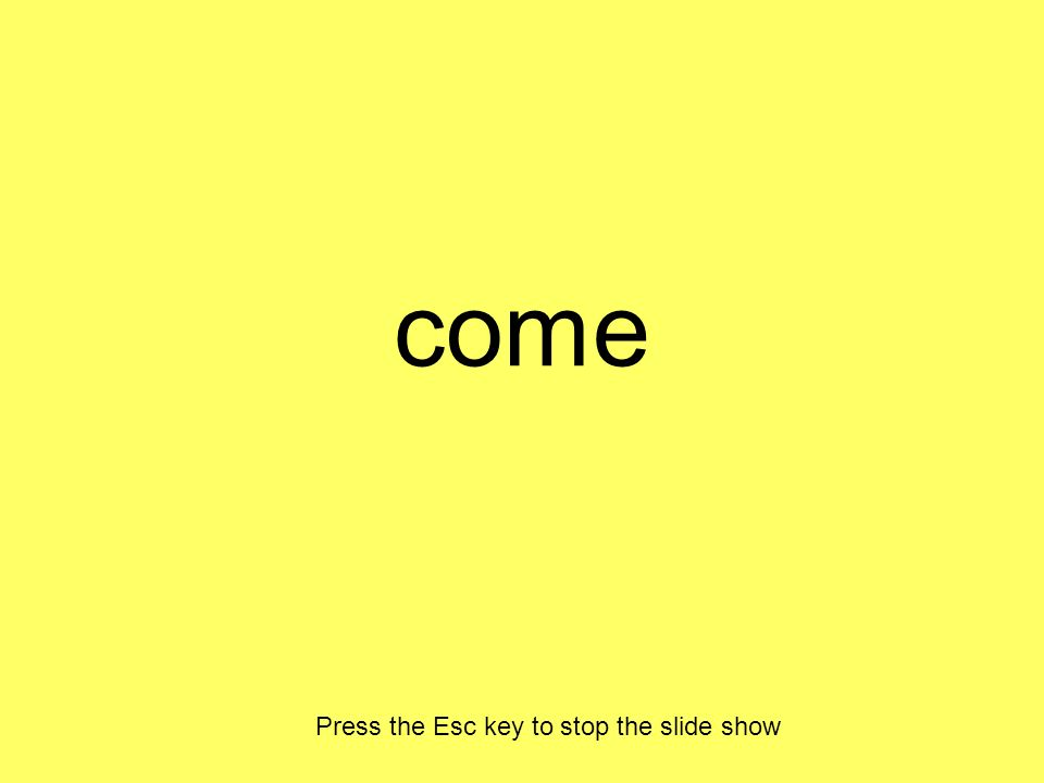 come Press the Esc key to stop the slide show