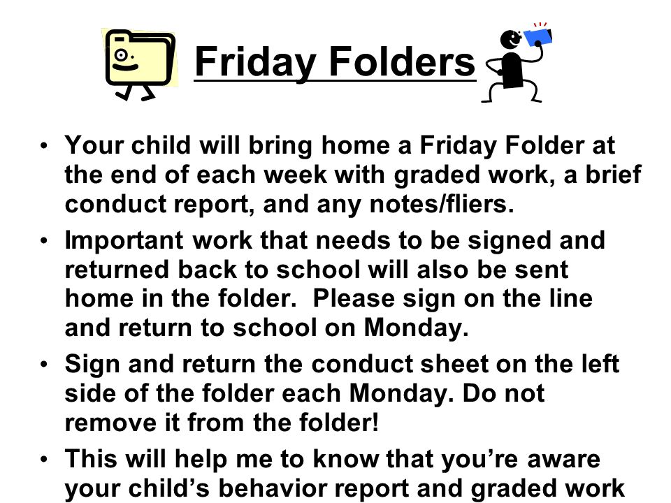 Friday Folders Your child will bring home a Friday Folder at the end of each week with graded work, a brief conduct report, and any notes/fliers.