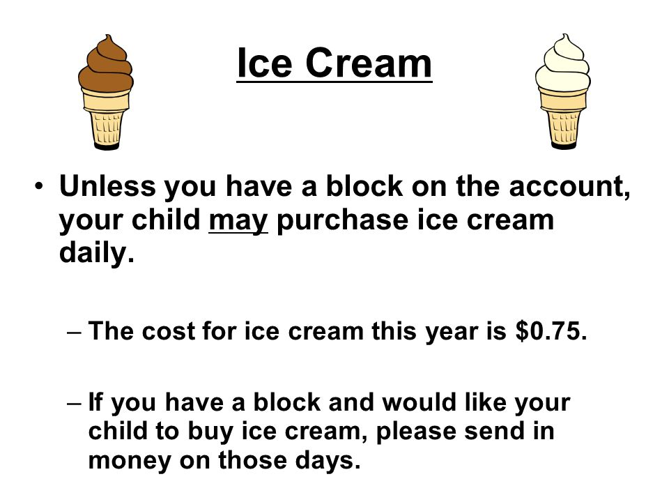Ice Cream Unless you have a block on the account, your child may purchase ice cream daily. The cost for ice cream this year is $0.75.