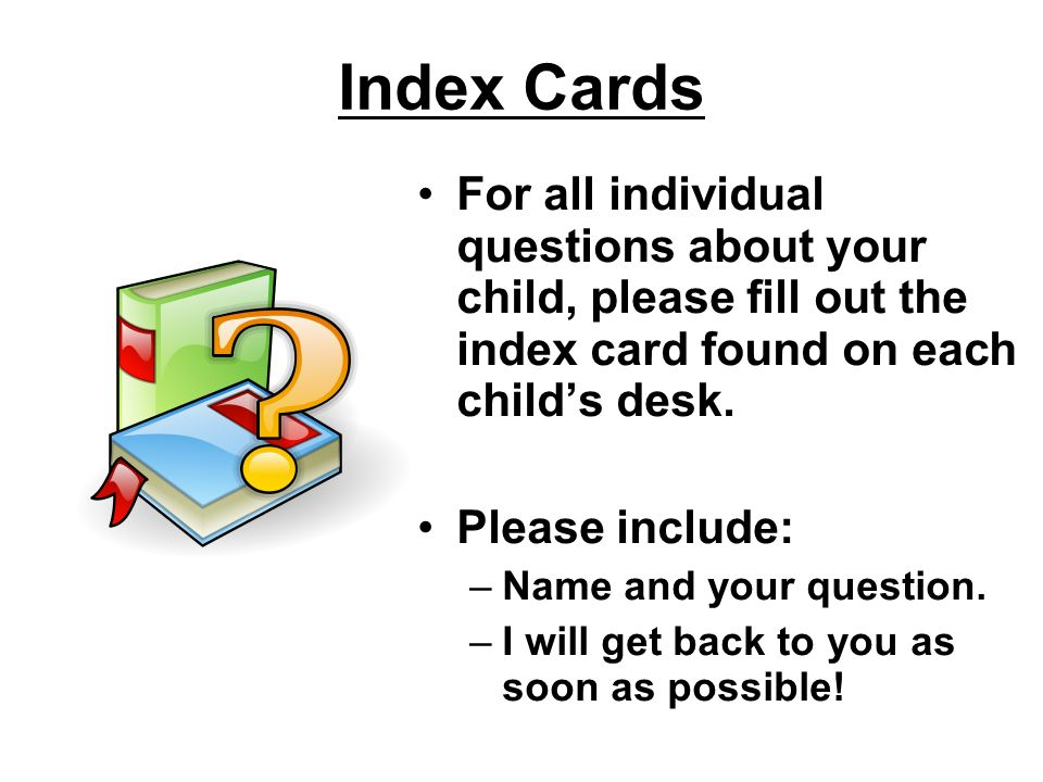Index Cards For all individual questions about your child, please fill out the index card found on each child's desk.
