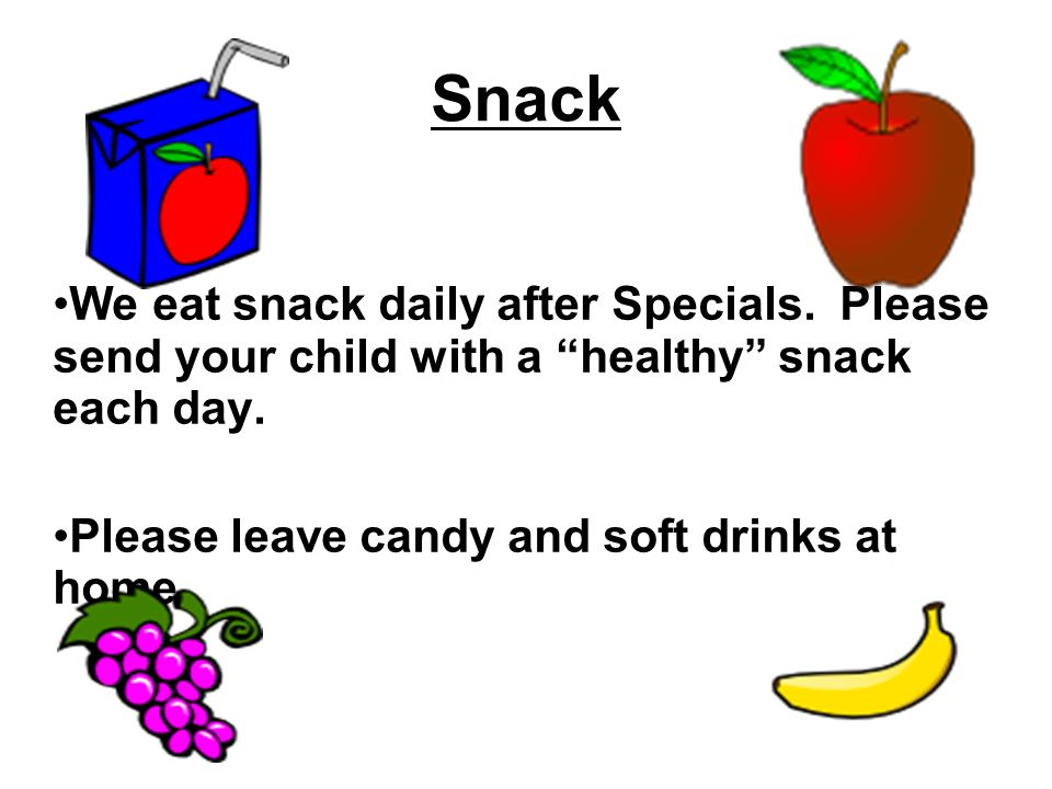 Snack We eat snack daily after Specials. Please send your child with a healthy snack each day.