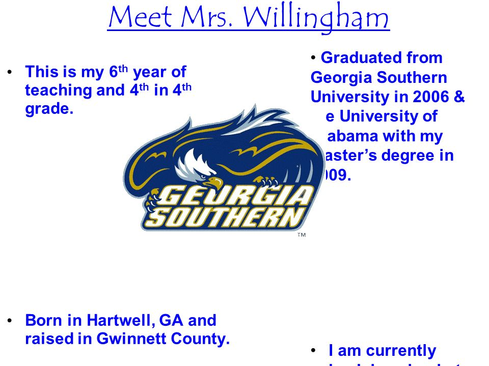 Meet Mrs. Willingham Graduated from Georgia Southern University in 2006 & the University of Alabama with my Master's degree in 2009.