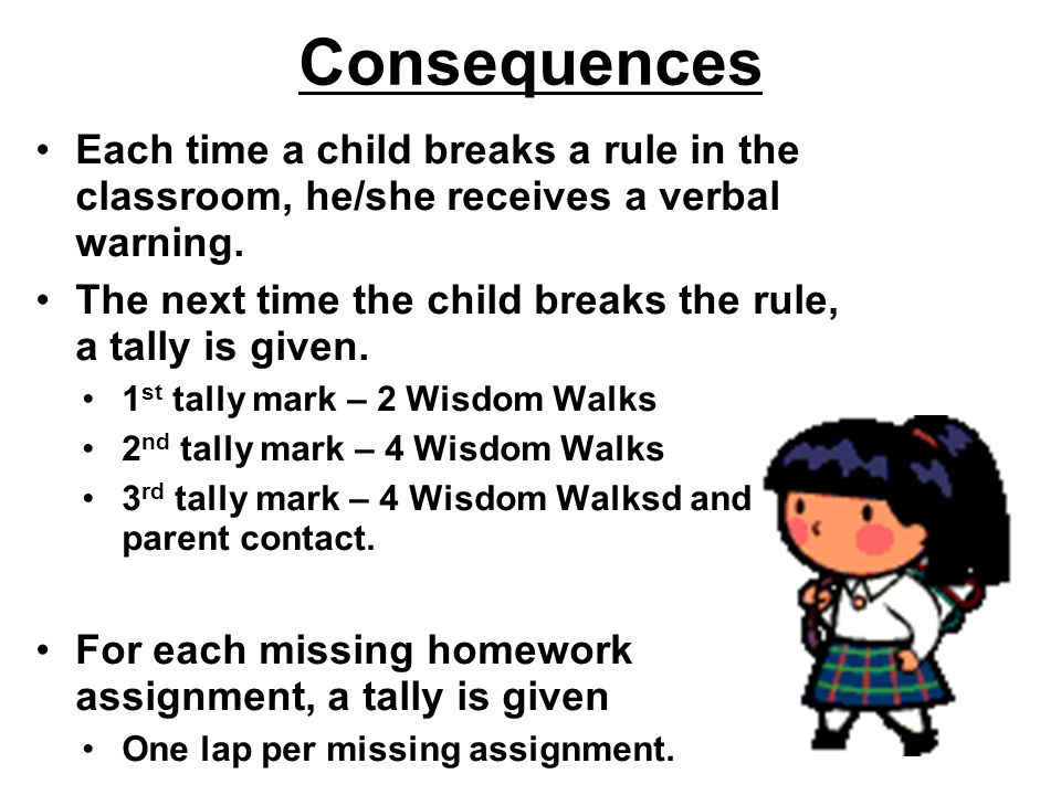 Consequences Each time a child breaks a rule in the classroom, he/she receives a verbal warning.