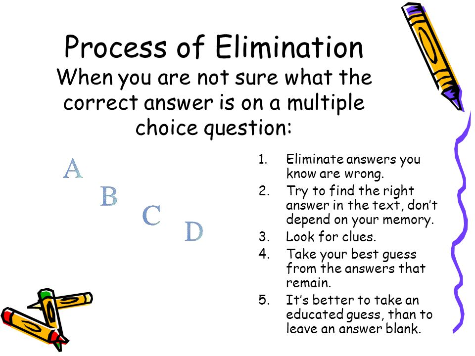 Process of Elimination When you are not sure what the correct answer is on a multiple choice question: