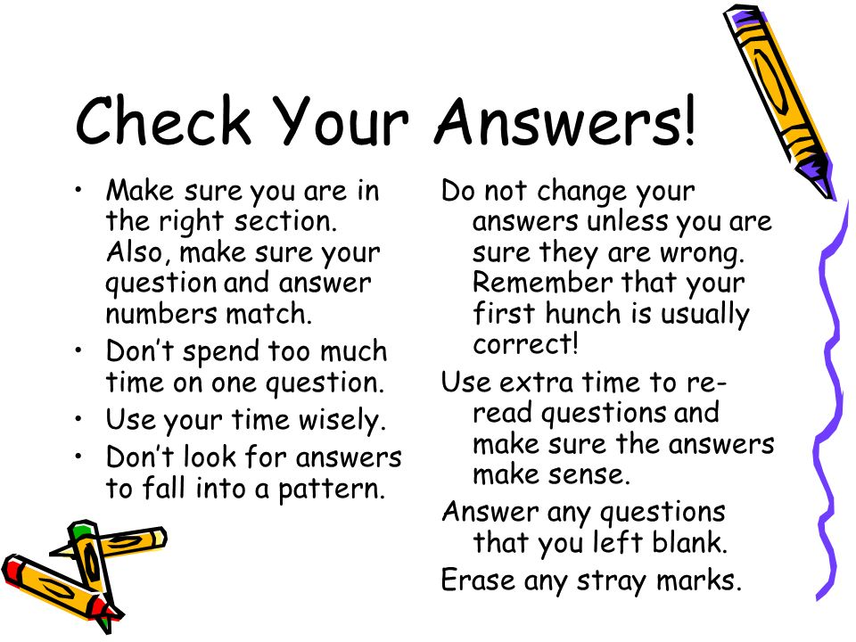 Check Your Answers! Make sure you are in the right section. Also, make sure your question and answer numbers match.