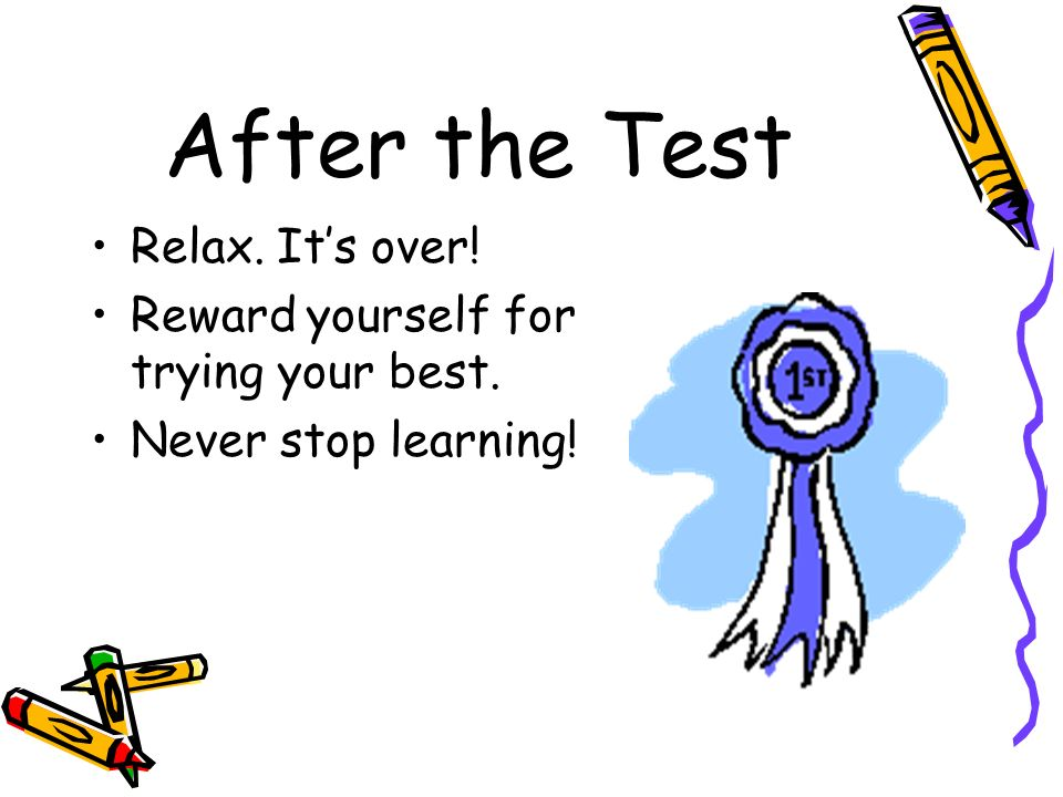 After the Test Relax. It's over! Reward yourself for trying your best.