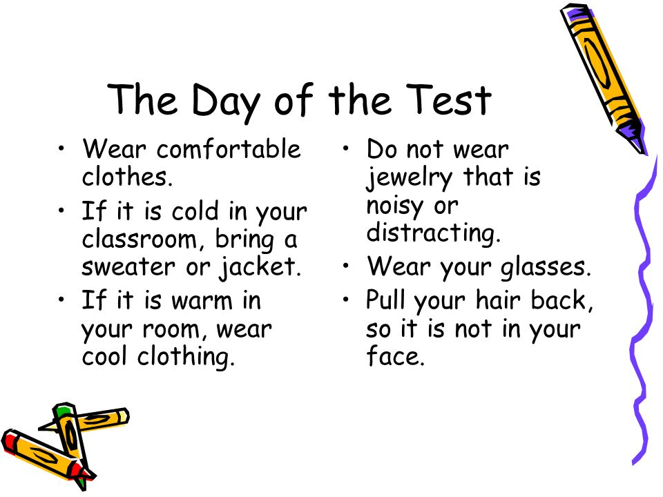 The Day of the Test Wear comfortable clothes.