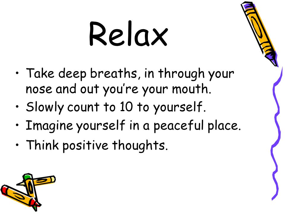 Relax Take deep breaths, in through your nose and out you're your mouth. Slowly count to 10 to yourself.