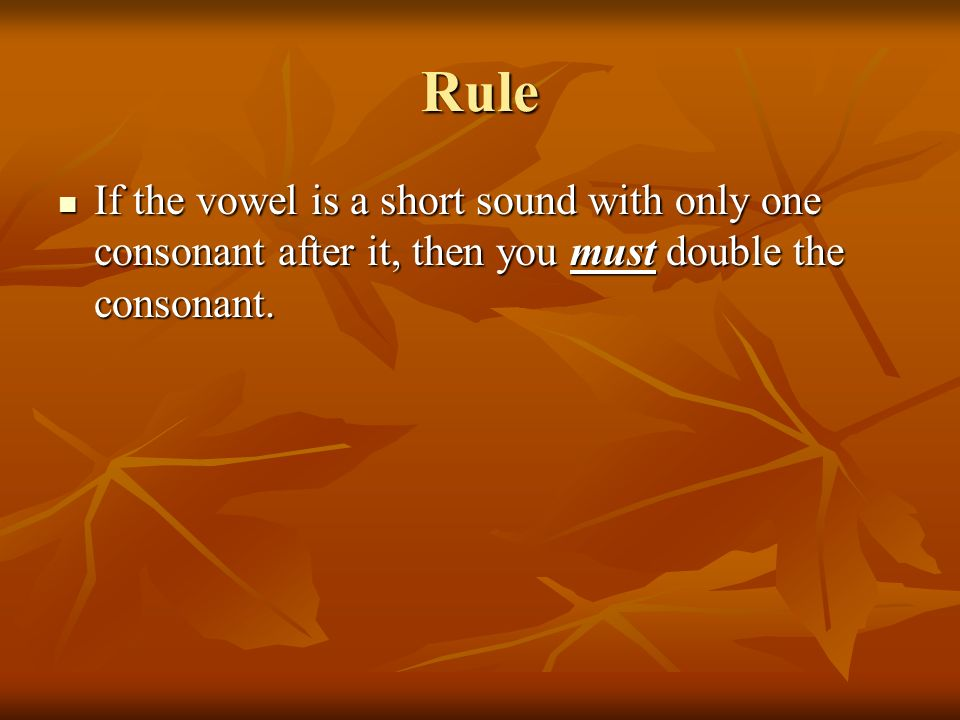 Rule If the vowel is a short sound with only one consonant after it, then you must double the consonant.