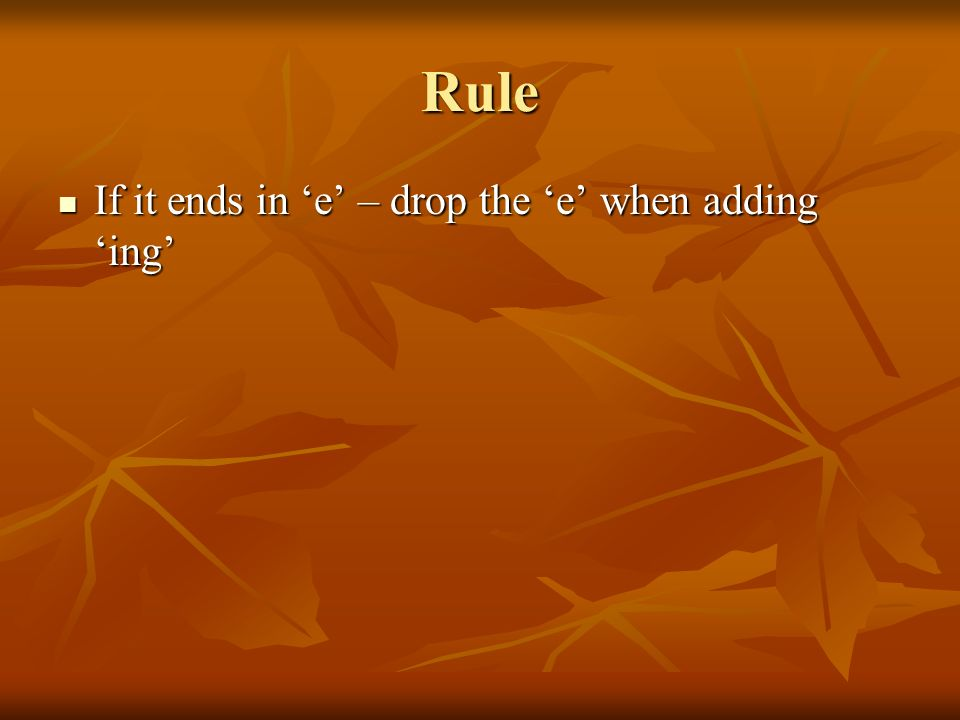Rule If it ends in 'e' – drop the 'e' when adding 'ing'