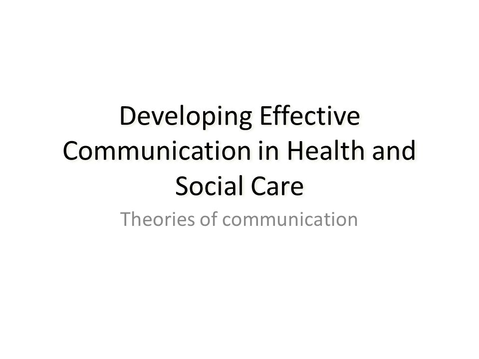 developing effective communication in health and social care essay Effective communication skills are essential for working in health and social care essay by numerous theorists in order to develop effective communication.