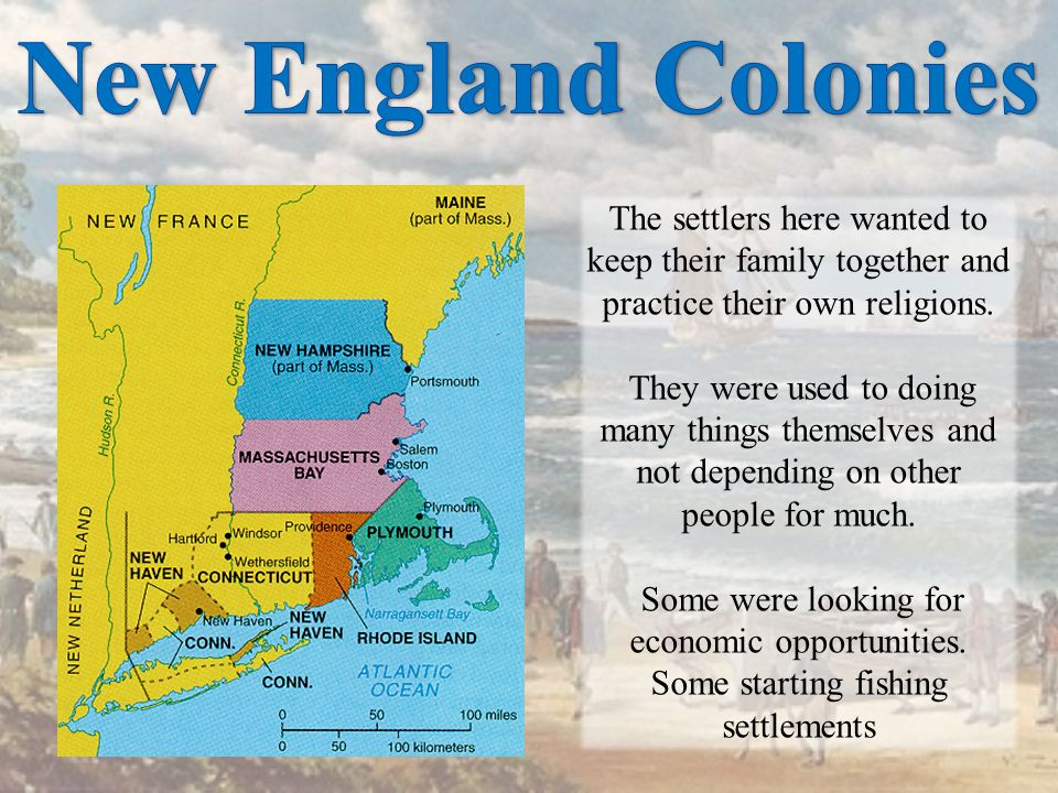 New England Colonies The settlers here wanted to keep their family together and practice their own religions.