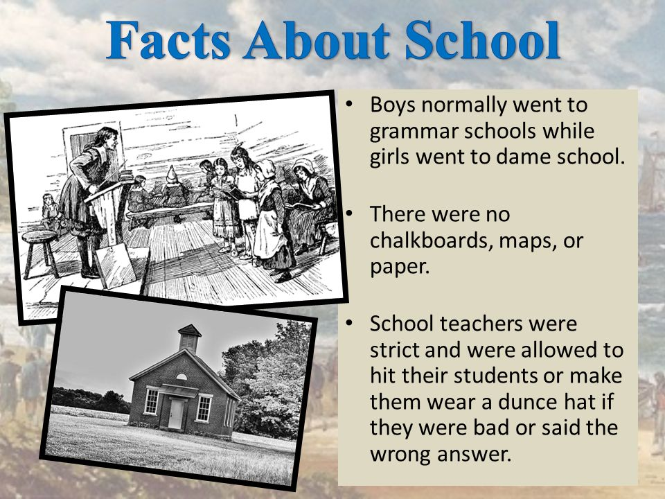 Facts About School Boys normally went to grammar schools while girls went to dame school. There were no chalkboards, maps, or paper.