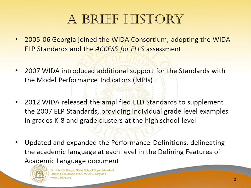 A brief History 2005-06 Georgia joined the WIDA Consortium, adopting the WIDA ELP Standards and the ACCESS for ELLS assessment.