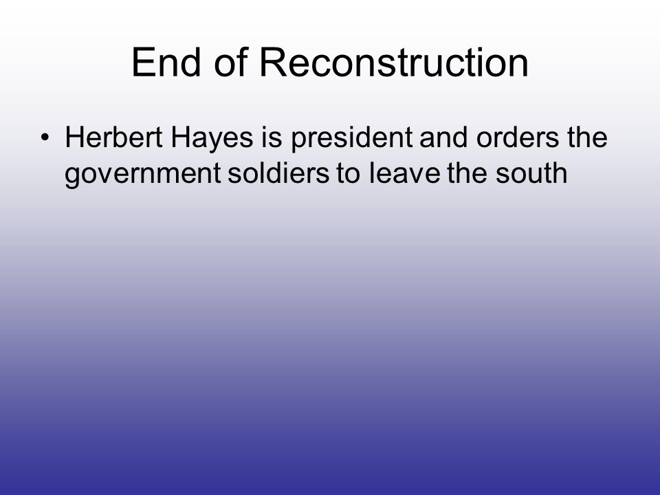 End of Reconstruction Herbert Hayes is president and orders the government soldiers to leave the south.