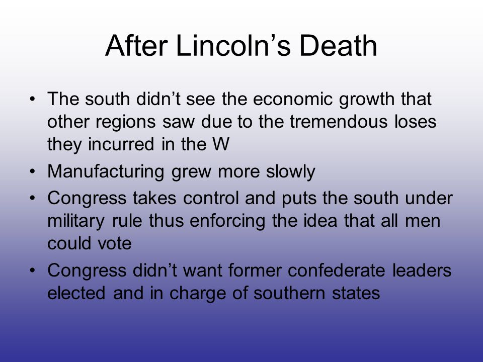After Lincoln's Death The south didn't see the economic growth that other regions saw due to the tremendous loses they incurred in the W.