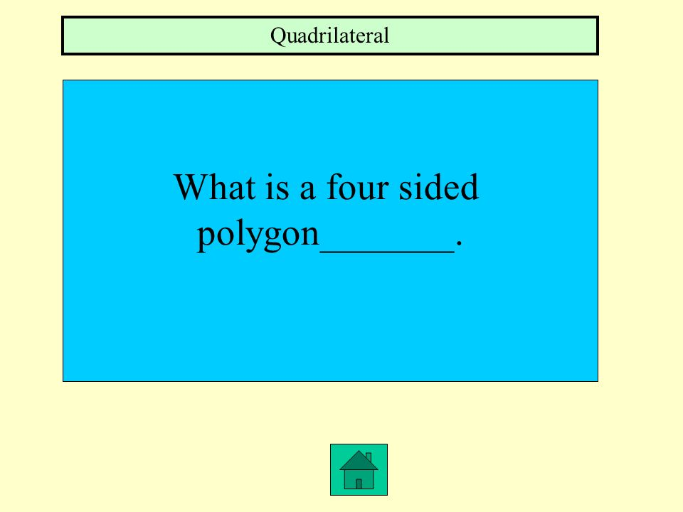 Quadrilateral What is a four sided polygon_______.