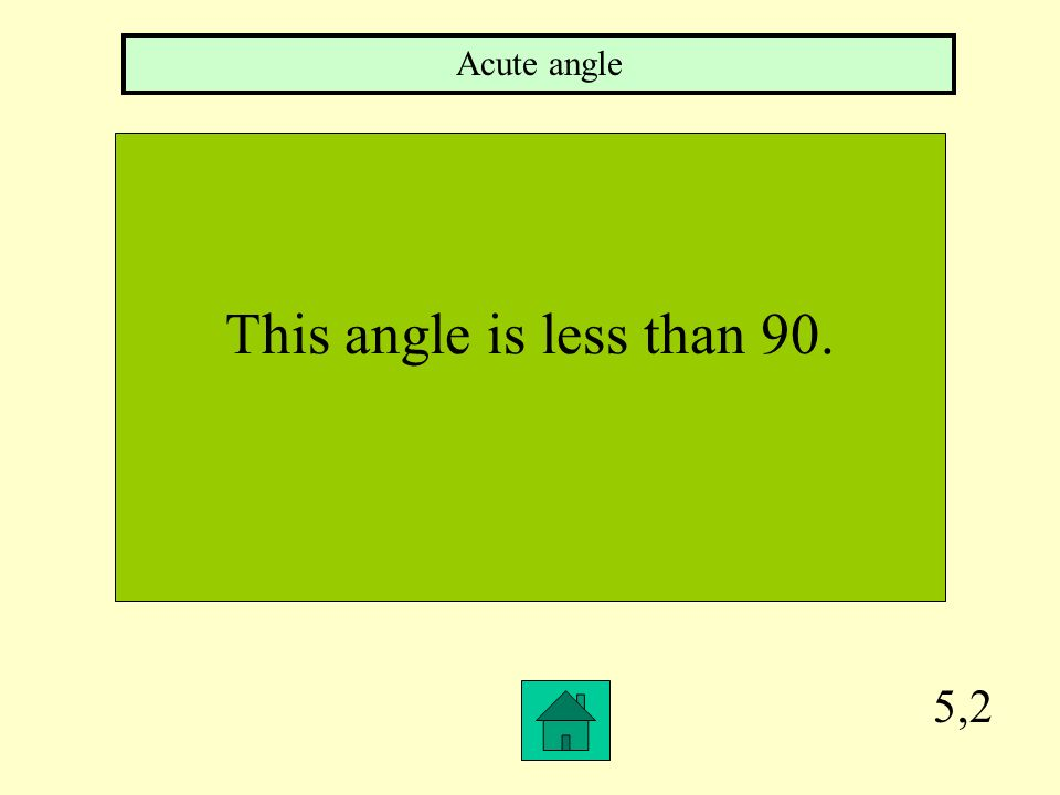 Acute angle This angle is less than 90. 5,2
